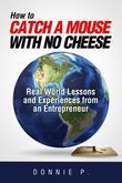 """How to catch a mouse with no cheese"": Read World Lessons and Experiences from an Entrepreneur"