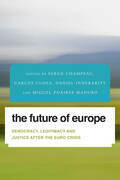 The Future of Europe: Democracy, Legitimacy and Justice After the Euro Crisis