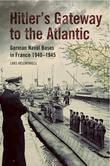 Hitler's Gateway to the Atlantic: German Naval Bases in France 1940-1945