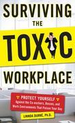 Surviving the Toxic Workplace : Protect Yourself Against Coworkers, Bosses, and Work Environments That Poison Your Day: Protect Yourself Against Cowor