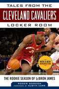 Tales from the Cleveland Cavaliers Locker Room: The Rookie Season of LeBron James