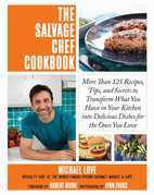 The Salvage Chef Cookbook: More Than 125 Recipes, Tips, and Secrets to Transform What You Have in Your Kitchen into Delicious Dishes for the Ones You