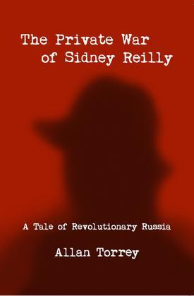 The Private War of Sidney Reilly: A Tale of Revolutionary Russia