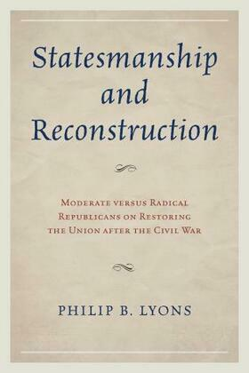 Statesmanship and Reconstruction: Moderate versus Radical Republicans on Restoring the Union after the Civil War