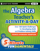 The Algebra Teacher's Activity-a-Day, Grades 6-12: Over 180 Quick Challenges for Developing Math and Problem-Solving Skills