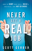 Never Get a &quot;Real&quot; Job: How to Dump Your Boss, Build a Business and Not Go Broke