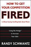 How to Get Your Competition Fired (Without Saying Anything Bad about Them): Using the Wedge to Increase Your Sales