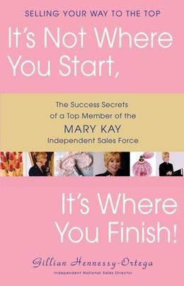 It's Not Where You Start, It's Where You Finish!: The Success Secrets of a Top Member of the Mary Kay Independent Sales Force