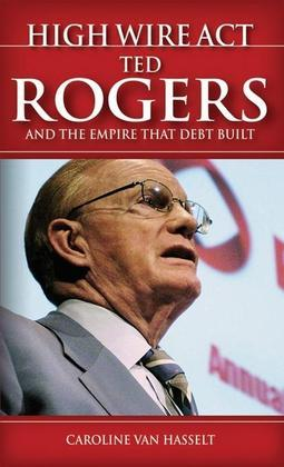 High Wire ACT: Ted Rogers and the Empire That Debt Built