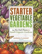 Starter Vegetable Gardens: 24 No-Fail Plans for Small Organic Gardens