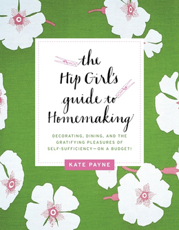The Hip Girl's Guide to Homemaking: Decorating, Dining and the Gratifying Pleasures of Self-Sufficiency--on a Budget!