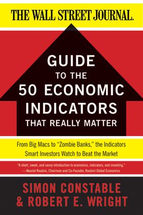 """The WSJ Guide to the 50 Economic Indicators That Really Matter: From Big Macs to """"Zombie Banks,"""" the Indicators Smart Investors Watch to Beat the Mark"""