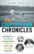 The Cooperstown Chronicles: Baseball's Colorful Characters, Unusual Lives, and Strange Demises