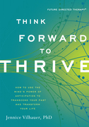 Think Forward to Thrive: How to Use the Mind's Power of Anticipation to Transcend Your Past and Transform Your Life