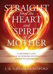 Straight from the Heart and Spirit of a Mother: A Mother's love language of wisdom and practical advice to daughters