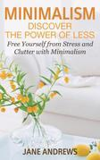 Minimalism: Discover the Power Of Less: Free Yourself from Stress and Clutter with Minimalism