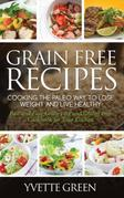 Grain Free Recipes: Cooking the Paleo Way to Lose Weight and Live Healthy: Sub-Title: Fast and Easy Grain Free and Gluten Free Cookbook for Your Kitch