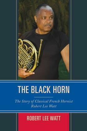 The Black Horn: The Story of Classical French Hornist Robert Lee Watt
