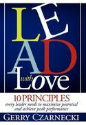 Lead With Love: 10 Principles Every Leader Needs to Maximize Potential and Achieve Peak Performance