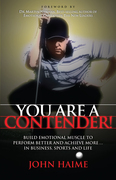 You Are a Contender!: Build Emotional Muscle to Perform Better and Achieve More in Business, Sports and Life