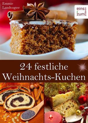 24 festliche Weihnachts-Kuchen: Backen im Advent & an Weihnachten. Himmlische Rezepte für Christstollen, Früchtebrot, verführerische Kuchen und leckere Festtags-Torten