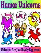 Humor Unicorns: Unicorns Are Just Really Big Jerks!: Just Really Big Jerks Series - Vol. 1
