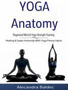 Yoga Anatomy: Organized Mind & Yoga Strength Training: Healing & Super Immunity With Yoga Fitness Hacks