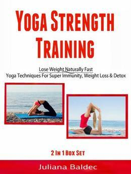 Yoga Strength Training: Lose Weight Naturally Fast: Yoga Techniques For Super Immunity, Weight Loss & Detox