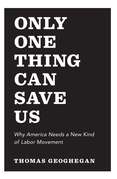 Only One Thing Can Save Us: Why America Needs a New Kind of Labor Movement