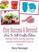 Etsy Success & Beyond: How To Sell Crafts Online: Selling Crafts, Sewing, Quilting, Jewelry & Handmade Products Online