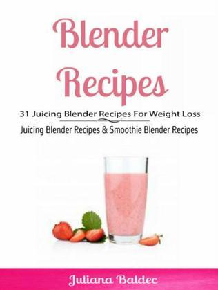 Blender Recipes: 31 Juicing Blender Recipes For Weight Loss: Juicing Blender Recipes & Smoothie Blender Recipes