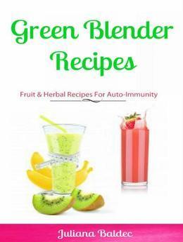 Green Blender Recipes: Fruit & Herbal Recipes For Auto-Immunity: 2 In 1 Green Blender Recipes Box Set