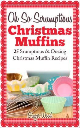 Oh So Scrumptious Christmas Muffins: 25 Scrumptious & Oowing Christmas Muffin Recipes