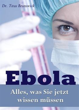 Ebola - Alles, was Sie jetzt wissen müssen. Die wichtigsten Fakten über die Ebola-Virus-Epidemie: Übertragung, Symptome, Schutz, Therapie
