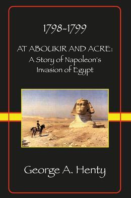 AT ABOUKIR AND ACRE: A Story of Napoleon's Invasion of Egypt