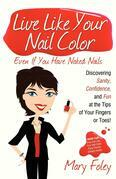Live Like Your Nail Color Even If You Have Naked Nails: Discovering Sanity, Confidence, and Fun at the Tips of Your Fingers or Toes!