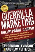 a Guerrilla Marketing for a Bulletproof Career: How to Attract Ongoing Opportunities in Perpetually Gut Wrenching Times, for Entrepreneurs, Employees