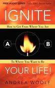 Ignite Your Life!: How to Get From Where You Are To Where You Want to Be
