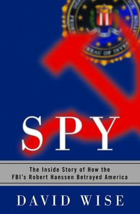 Spy: The Inside Story of How the FBI's Robert Hanssen Betrayed America