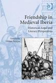 Friendship in Medieval Iberia: Historical, Legal and Literary Perspectives