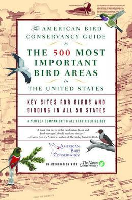 The American Bird Conservancy Guide to the 500 Most Important Bird Areas in the: Key Sites for Birds and Birding in All 50 States