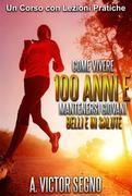 Come vivere 100 ANNI e mantenersi GIOVANI BELLI e in SALUTE - Un Corso con Lezioni Pratiche