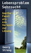 Lebensproblem Sehnsucht. Goethe's Faust als ein Versuch zur Lösung