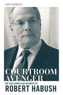 Courtroom Avenger: The Challenges and Triumphs of Robert Habush