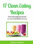 17 Clean Eating Recipes: Clean Eating Blender Recipes: For Your Ninja Blender & Juicer
