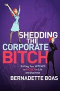 Shedding the Corporate Bitch: Shifting Your Bitches to Riches in Life and Business