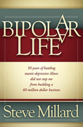 A Bipolar Life: 50 Years of Battling Manic-Depressive Illness Did Not Stop Me From Building a 60 Million Dollar Business