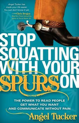 Stop Squatting With Your Spurs On: The Power to Read People, Get what you Want, and Communicate without Pain