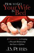 How To Get Your Wife In Bed: A Practical Plan To Creating A Powerful Relationship That Lasts A Lifetime