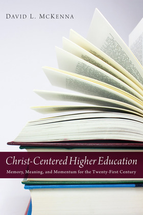 Christ-Centered Higher Education: Memory, Meaning, and Momentum for the Twenty-First Century